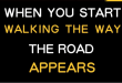 When you start walking the way then the road appears