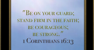 Corinthians 16:13-14 Be on your guard; stand firm in the faith; be courageous; be strong. 14 Do everything in love.